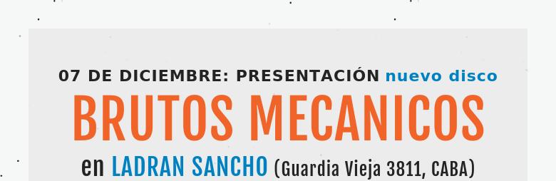 07 DE DICIEMBRE: PRESENTACIÓN nuevo discoBRUTOS MECANICOSen LADRAN SANCHO (Guardia Vieja 3811, CABA)