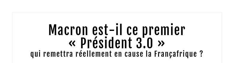 Macron est-il ce premier « Président 3.0 » qui remettra réellement en cause la Françafrique ?