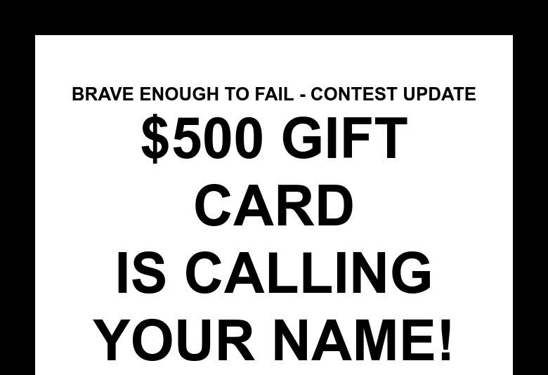 Brave Enough to fail - Contest Update$500 Gift Cardis calling your name!