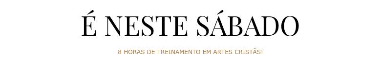 É NESTE SÁBADO 8 HORAS DE TREINAMENTO EM ARTES CRISTÃS!