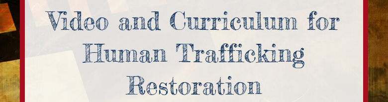 Video and Curriculum forHuman Trafficking Restoration