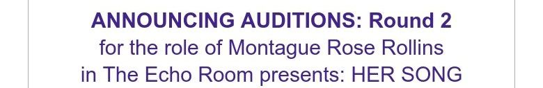 ANNOUNCING AUDITIONS: Round 2for the role of Montague Rose Rollinsin The Echo Room presents: HER ...