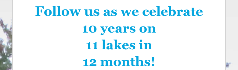 Follow us as we celebrate10 years on 11 lakes in 12 months!