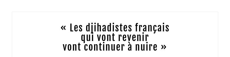 « Les djihadistes français qui vont revenir vont continuer à nuire »