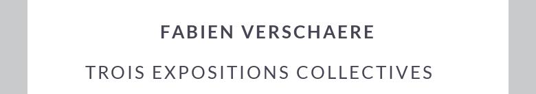 FABIEN VERSCHAERE trois expositions collectives