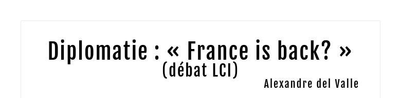Diplomatie : « France is back? »(débat LCI)Alexandre del Valle