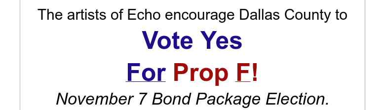 The artists of Echo encourage Dallas County toVote YesFor Prop F!November 7 Bond Package Election.