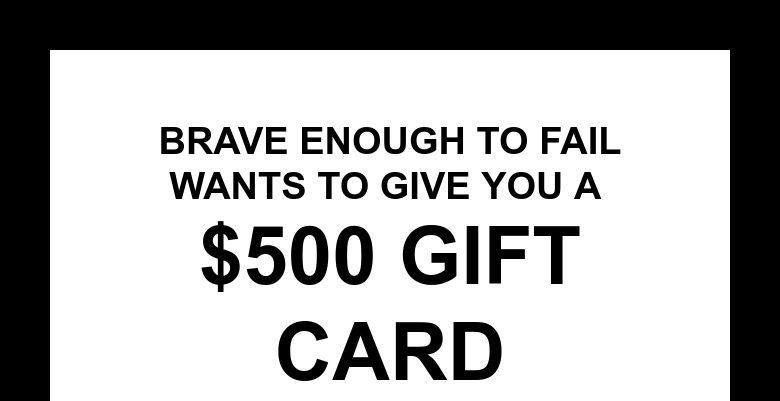 Brave enough To FailWants to give you a $500 Gift Card
