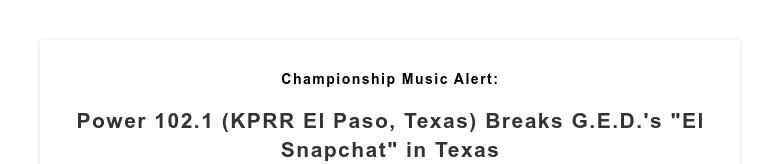 "Championship Music Alert: Power 102.1 (KPRR El Paso, Texas) Breaks G.E.D.'s ""El Snapchat"" in Texas"