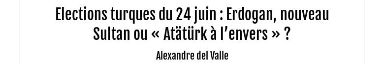 Elections turques du 24 juin : Erdogan, nouveau Sultan ou « Atätürk à l'envers » ?Alexandre del V...